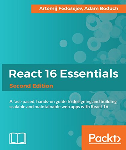 React 16 Essentials - Second Edition: A fast-paced, hands-on guide to designing and building scalable and                maintainable web apps with React 16 - Artemij Fedosejev, Adam Boduch