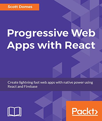 Progressive Web Apps with React: Create lightning fast web apps with native power using React and Firebase - Scott Domes