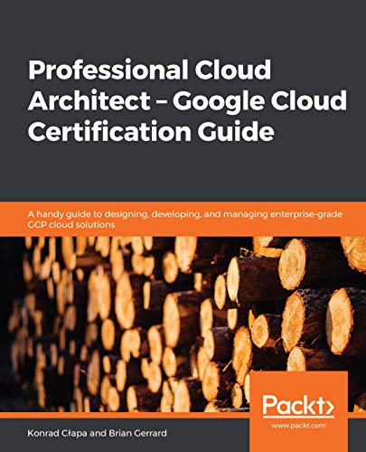 Professional Cloud Architect – Google Cloud Certification Guide: A handy guide to designing, developing,                and managing enterprise-grade GCP cloud solutions - Konrad Cłapa, Brian Gerrard
