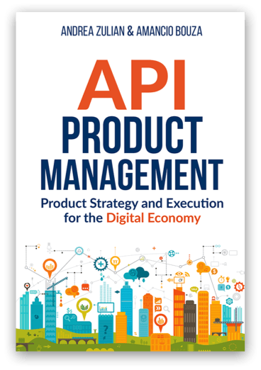 Api product management: Product Strategy and Execution for the Digital Economy - Andrea Zulian, Dr. Amancio Bouza