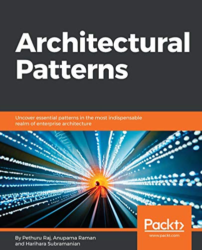 Architectural Patterns: Uncover essential patterns in the most indispensable realm of enterprise architecture - Pethuru Raj, Anupama Raman, Harihara Subramanian