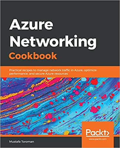 Azure Networking Cookbook: Practical recipes to manage network traffic in Azure, optimize performance, and secure Azure resources - Mustafa Toroman