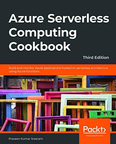 Azure Serverless Computing Cookbook: Build and monitor Azure applications hosted on serverless architecture using Azure functions - Praveen Kumar Sreeram