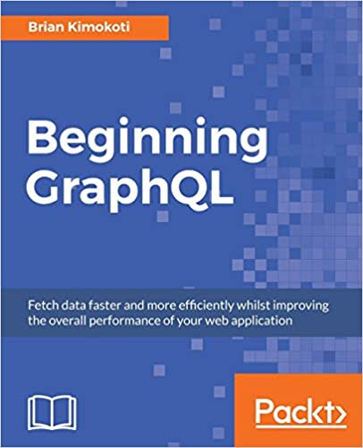 Beginning GraphQL: Fetch data faster and more efficiently whilst improving the overall performance of your web application - Brian Kimokoti