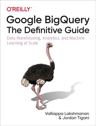 Google BigQuery: The Definitive Guide: Data Warehousing, Analytics, and Machine Learning at Scale - Valliappa Lakshmanan, Jordan Tigani
