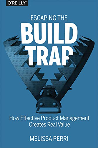 Escaping the Build Trap: How Effective Product Management Creates Real Value - Melissa Perri