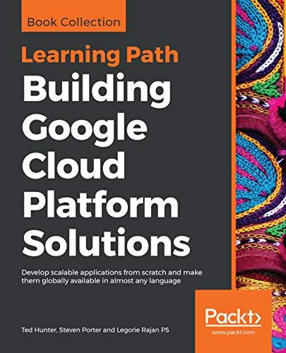 Building Google Cloud Platform Solutions - Ted Hunter, Steven Porter, Legorie Rajan PS