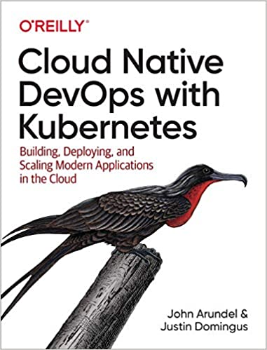 Cloud Native DevOps with Kubernetes: Building, Deploying, and Scaling Modern Applications in the Cloud - John Arundel, Justin Domingus
