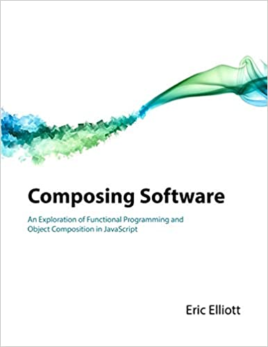 Composing Software: An Exploration of Functional Programming and Object Composition in JavaScript - Eric Elliot