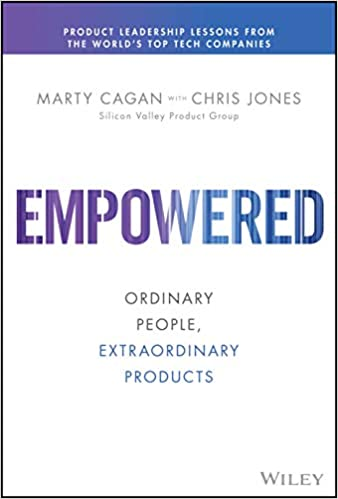 Empowered: Ordinary People, Extraordinary Products (Silicon Valley Product Group)  -  Marty Cagan, Chris Jones