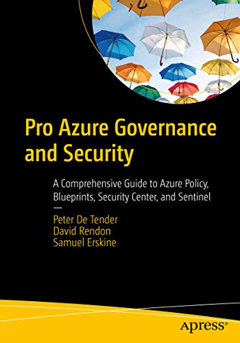 Pro Azure Governance and Security: A Comprehensive Guide to Azure Policy, Blueprints, Security Center, and Sentinel - Peter De Tender, David Rendon, Samuel Erskine