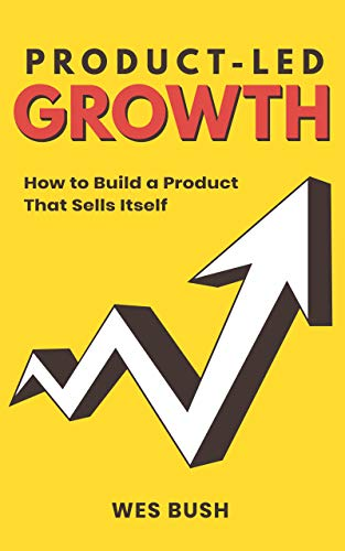 Product-Led Growth: How to Build a Product That Sells Itself - Wes bush