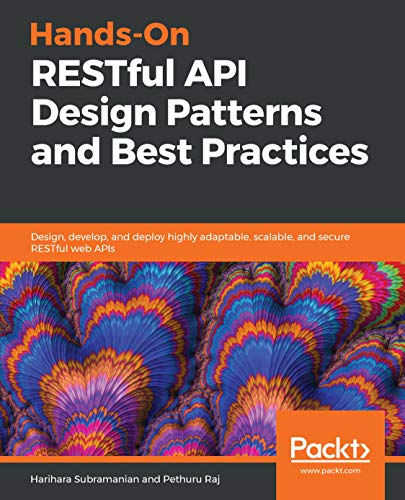Hands-On RESTful API Design Patterns and Best Practices: Design, develop, and deploy highly adaptable, scalable, and secure RESTful web APIs - Harihara Subramanian, Pethuru Raj