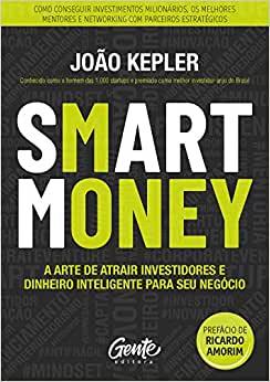 SMART MONEY: A arte de atrair investidores e dinheiro inteligente para seu negócio - João Kepler