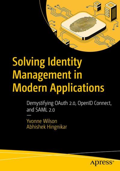 Solving Identity Management in Modern Applications: Demystifying OAuth 2.0, OpenID Connect, and SAML 2.0 - Yvonne Wilson, Abhishek Hingnikar